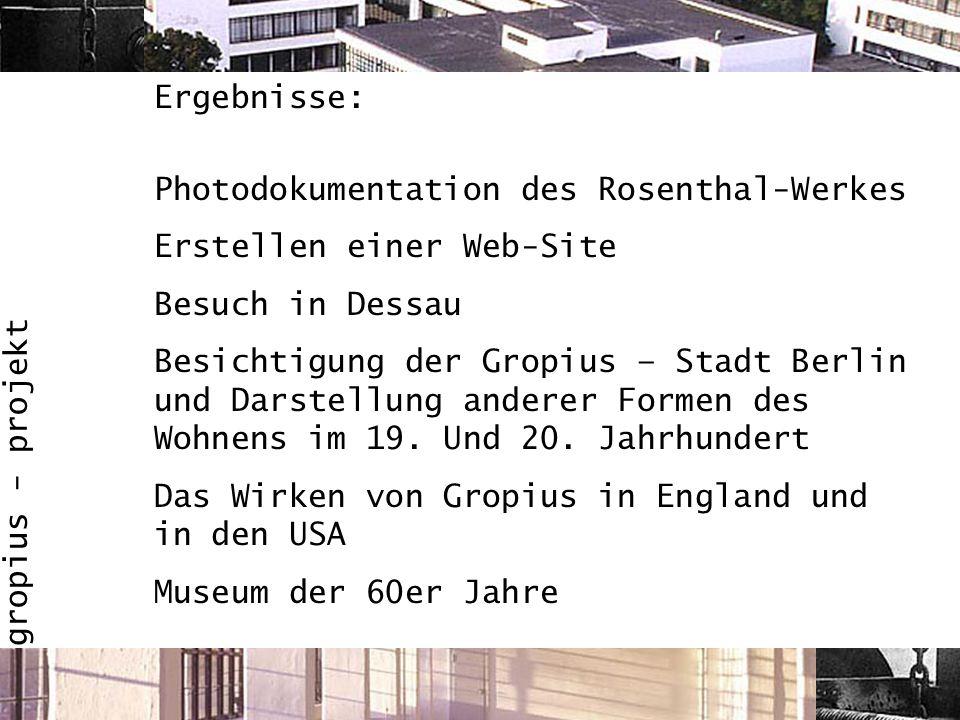 gropius - projekt Ergebnisse: Photodokumentation des Rosenthal-Werkes Erstellen einer Web-Site Besuch in Dessau Besichtigung der Gropius – Stadt Berli