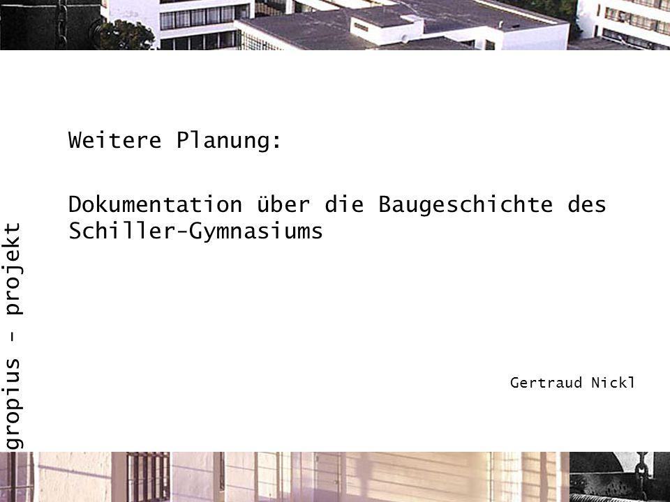 gropius - projekt Weitere Planung: Dokumentation über die Baugeschichte des Schiller-Gymnasiums Gertraud Nickl