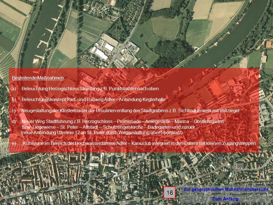16 Zur geographischen Maßnahmenübersicht Zum Anfang Begleitende Maßnahmen: a) Beleuchtung Herzogschloss Straubing z.B. Punktstrahler nach oben b) Bele