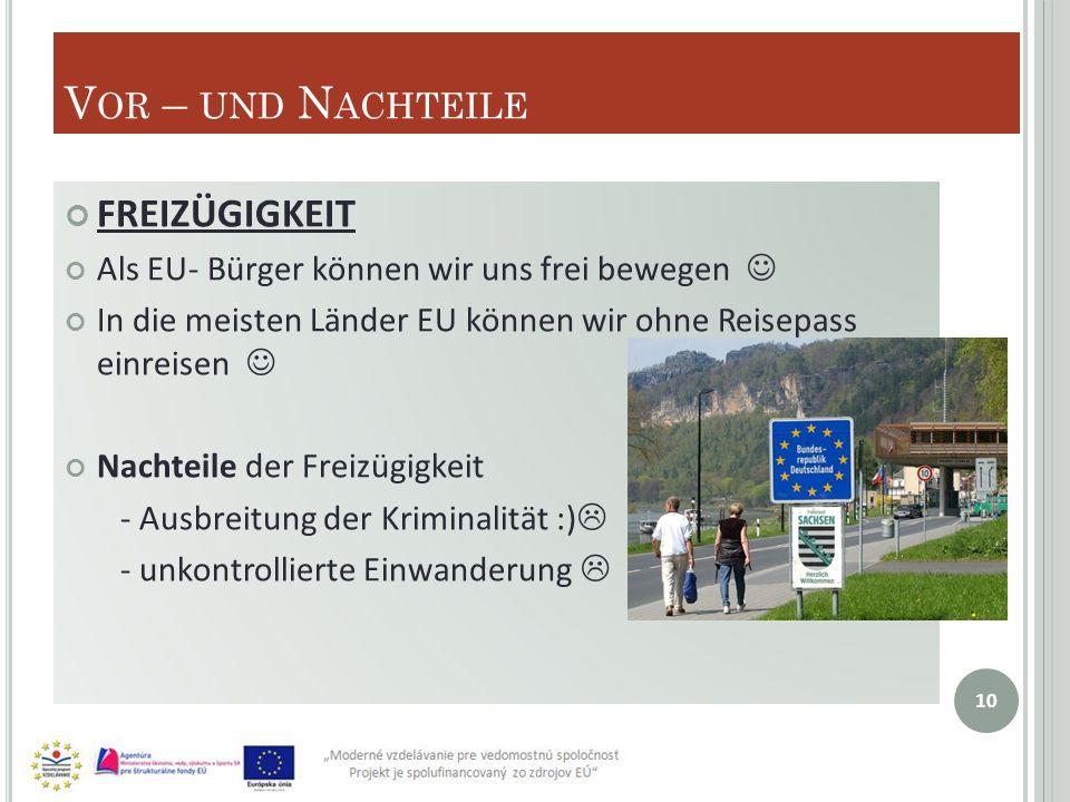 V OR – UND N ACHTEILE FREIZÜGIGKEIT Als EU- Bürger können wir uns frei bewegen In die meisten Länder EU können wir ohne Reisepass einreisen Nachteile der Freizügigkeit - Ausbreitung der Kriminalität :) - unkontrollierte Einwanderung 10