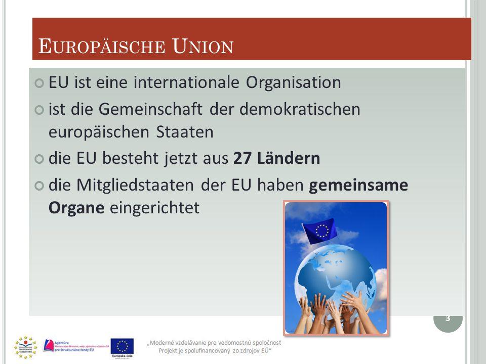 E UROPÄISCHE U NION EU ist eine internationale Organisation ist die Gemeinschaft der demokratischen europäischen Staaten die EU besteht jetzt aus 27 Ländern die Mitgliedstaaten der EU haben gemeinsame Organe eingerichtet 3