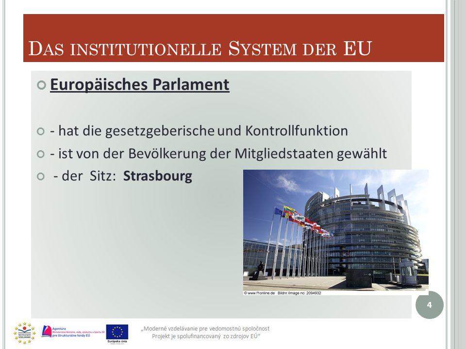 D AS INSTITUTIONELLE S YSTEM DER EU Europäisches Parlament - hat die gesetzgeberische und Kontrollfunktion - ist von der Bevölkerung der Mitgliedstaaten gewählt - der Sitz: Strasbourg 4