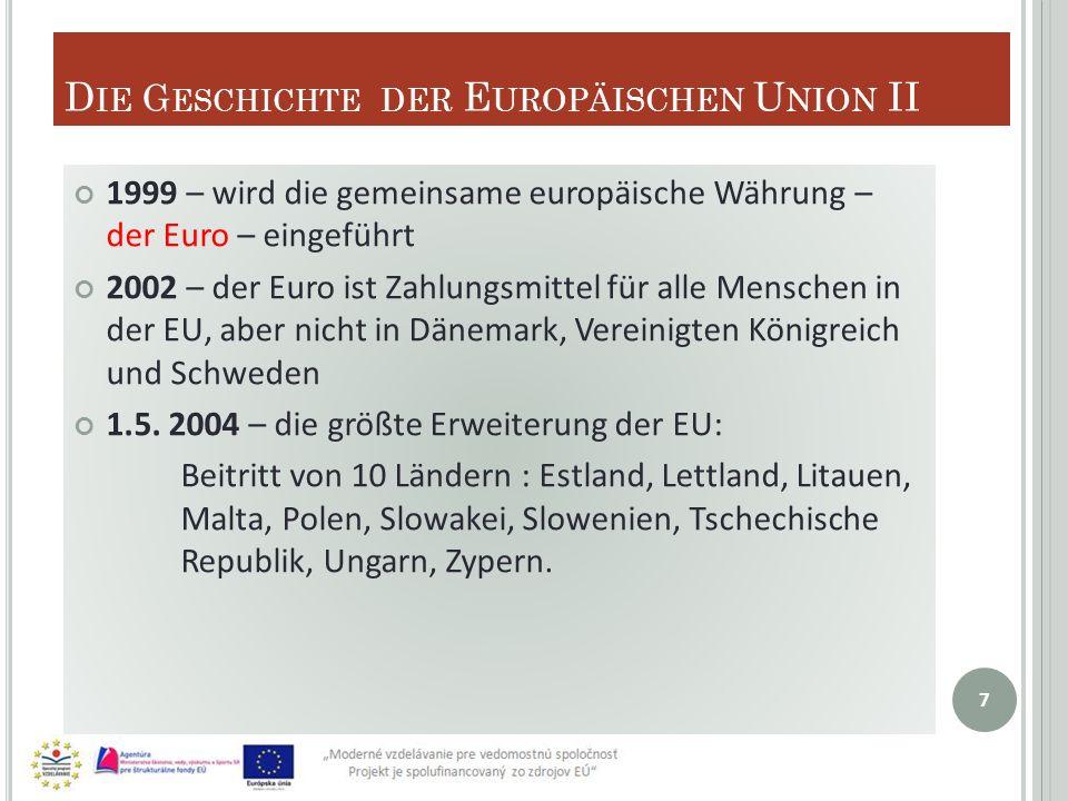 D IE G ESCHICHTE DER E UROPÄISCHEN U NION II 1999 – wird die gemeinsame europäische Währung – der Euro – eingeführt 2002 – der Euro ist Zahlungsmittel für alle Menschen in der EU, aber nicht in Dänemark, Vereinigten Königreich und Schweden 1.5.