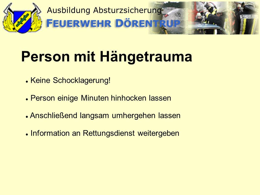 Ausbildung Absturzsicherung Person mit Hängetrauma Keine Schocklagerung! Person einige Minuten hinhocken lassen Anschließend langsam umhergehen lassen