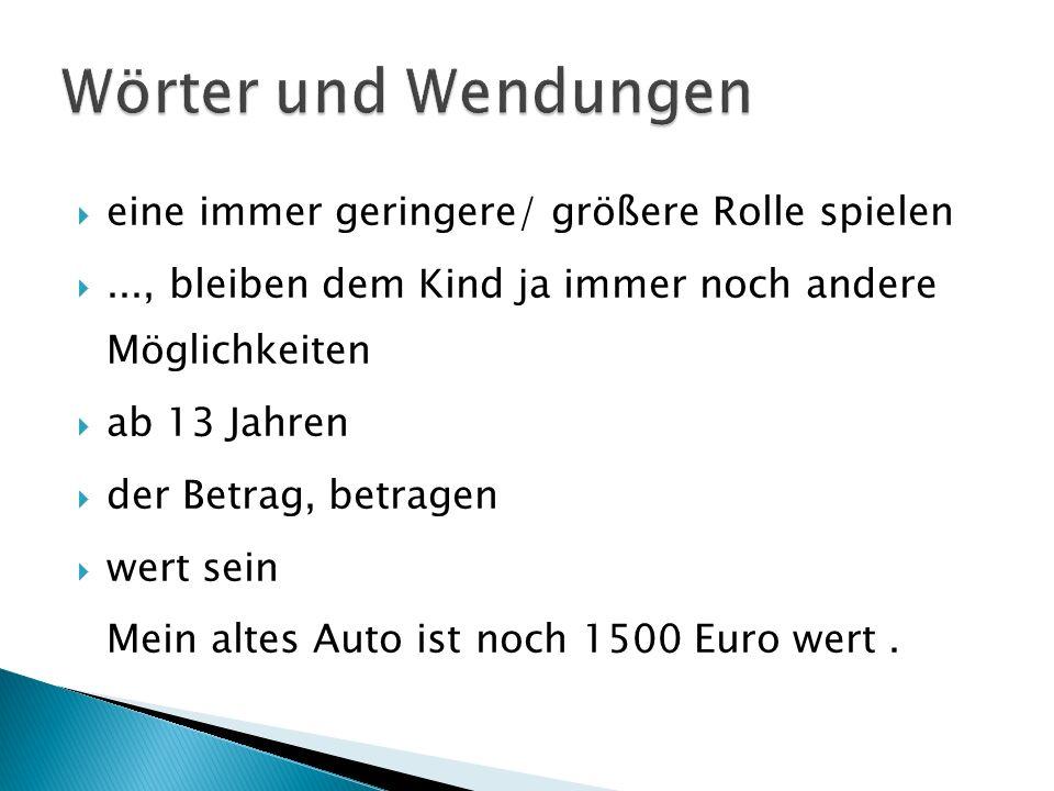 eine immer geringere/ größere Rolle spielen..., bleiben dem Kind ja immer noch andere Möglichkeiten ab 13 Jahren der Betrag, betragen wert sein Mein altes Auto ist noch 1500 Euro wert.