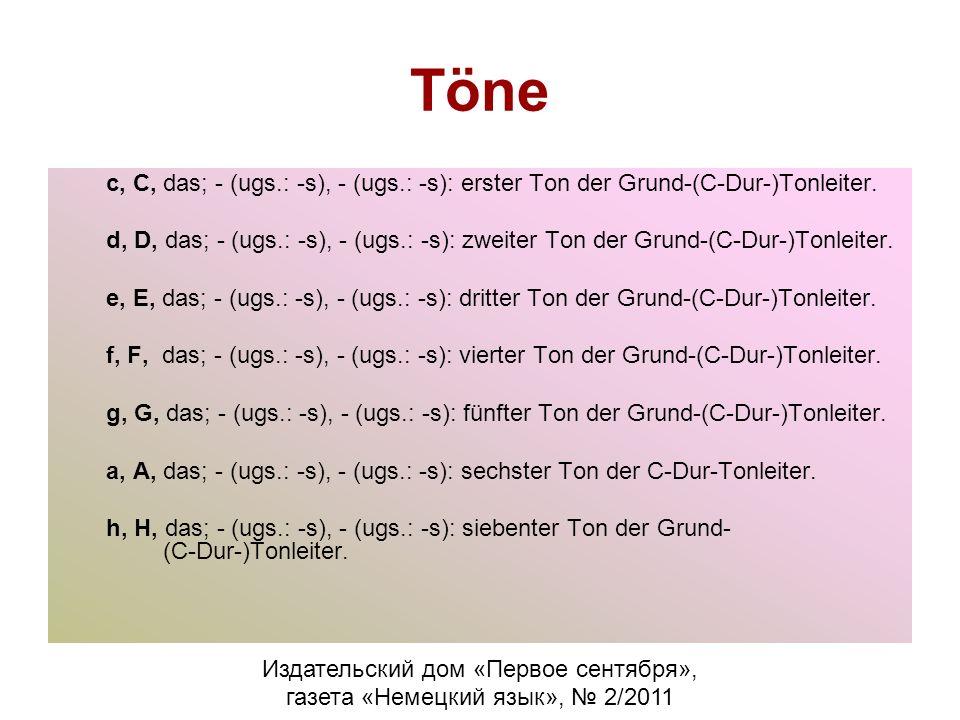 Töne c, C, das; - (ugs.: -s), - (ugs.: -s): erster Ton der Grund-(C-Dur-)Tonleiter. d, D, das; - (ugs.: -s), - (ugs.: -s): zweiter Ton der Grund-(C-Du