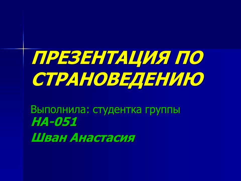 ПРЕЗЕНТАЦИЯ ПО СТРАНОВЕДЕНИЮ Выполнила: студентка группы НА-051 Шван Анастасия