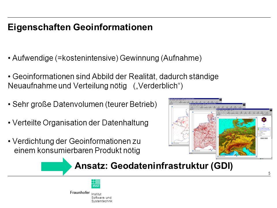 Institut Software- und Systemtechnik Fraunhofer ISST 5 Eigenschaften Geoinformationen Aufwendige (=kostenintensive) Gewinnung (Aufnahme) Geoinformationen sind Abbild der Realität, dadurch ständige Neuaufnahme und Verteilung nötig (Verderblich) Sehr große Datenvolumen (teurer Betrieb) Verteilte Organisation der Datenhaltung Verdichtung der Geoinformationen zu einem konsumierbaren Produkt nötig Ansatz: Geodateninfrastruktur (GDI)