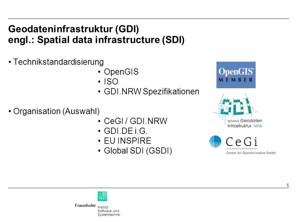 Institut Software- und Systemtechnik Fraunhofer ISST 6 Geodateninfrastruktur (GDI) engl.: Spatial data infrastructure (SDI) Technikstandardisierung OpenGIS ISO GDI.NRW Spezifikationen Organisation (Auswahl) CeGI / GDI.NRW GDI.DE i.G.