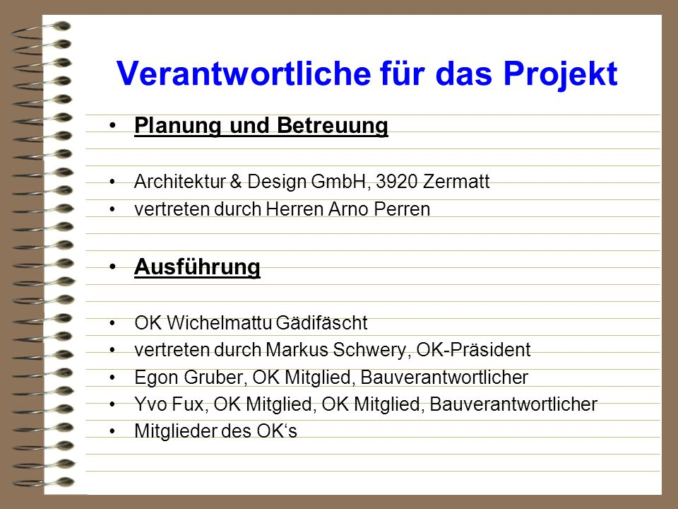 Verantwortliche für das Projekt Planung und Betreuung Architektur & Design GmbH, 3920 Zermatt vertreten durch Herren Arno Perren Ausführung OK Wichelm