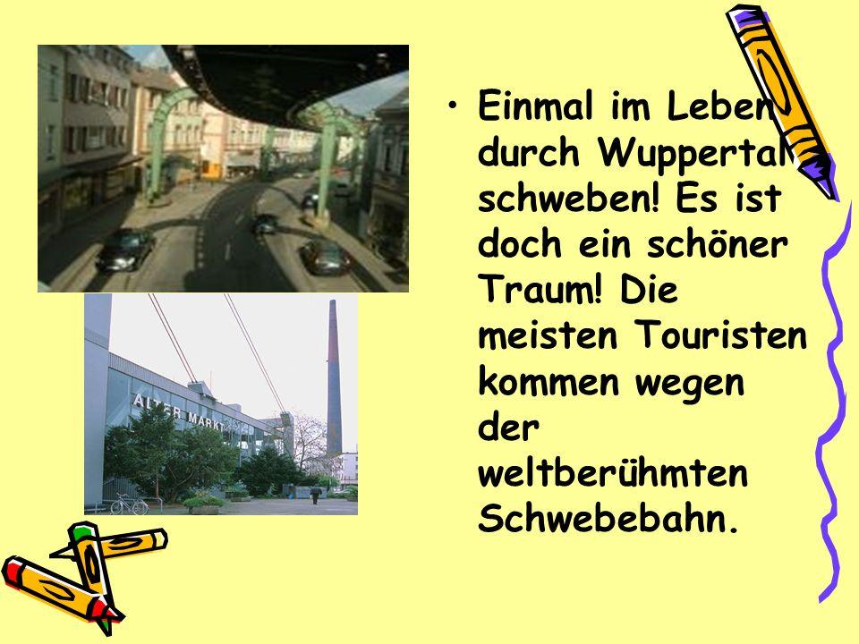 Einmal im Leben durch Wuppertal schweben! Es ist doch ein schöner Traum! Die meisten Touristen kommen wegen der weltberühmten Schwebebahn.