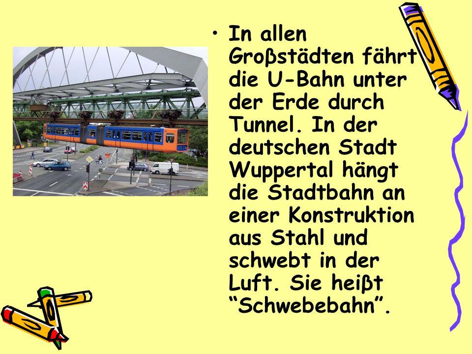 In allen Groβstädten fährt die U-Bahn unter der Erde durch Tunnel. In der deutschen Stadt Wuppertal hängt die Stadtbahn an einer Konstruktion aus Stah