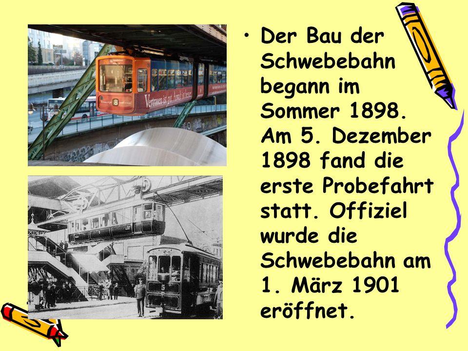 Der Bau der Schwebebahn begann im Sommer 1898. Am 5. Dezember 1898 fand die erste Probefahrt statt. Offiziel wurde die Schwebebahn am 1. März 1901 erö