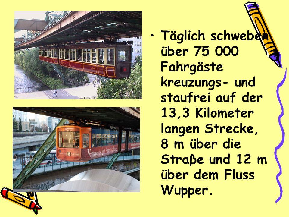 Täglich schweben über 75 000 Fahrgäste kreuzungs- und staufrei auf der 13,3 Kilometer langen Strecke, 8 m über die Straβe und 12 m über dem Fluss Wupp