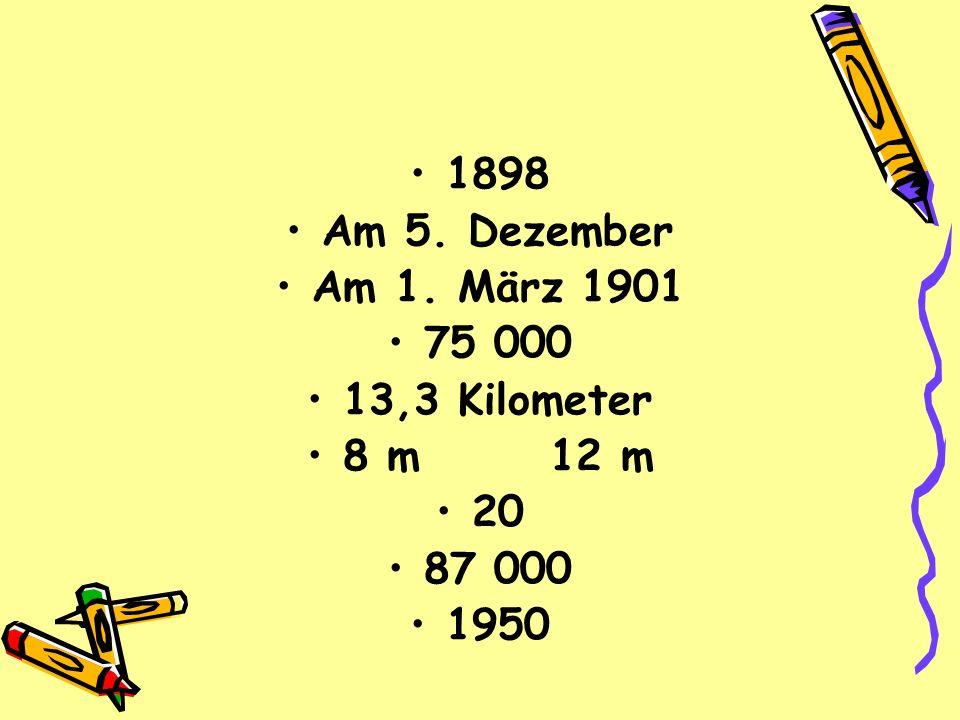 1898 Am 5. Dezember Am 1. März 1901 75 000 13,3 Kilometer 8 m 12 m 20 87 000 1950