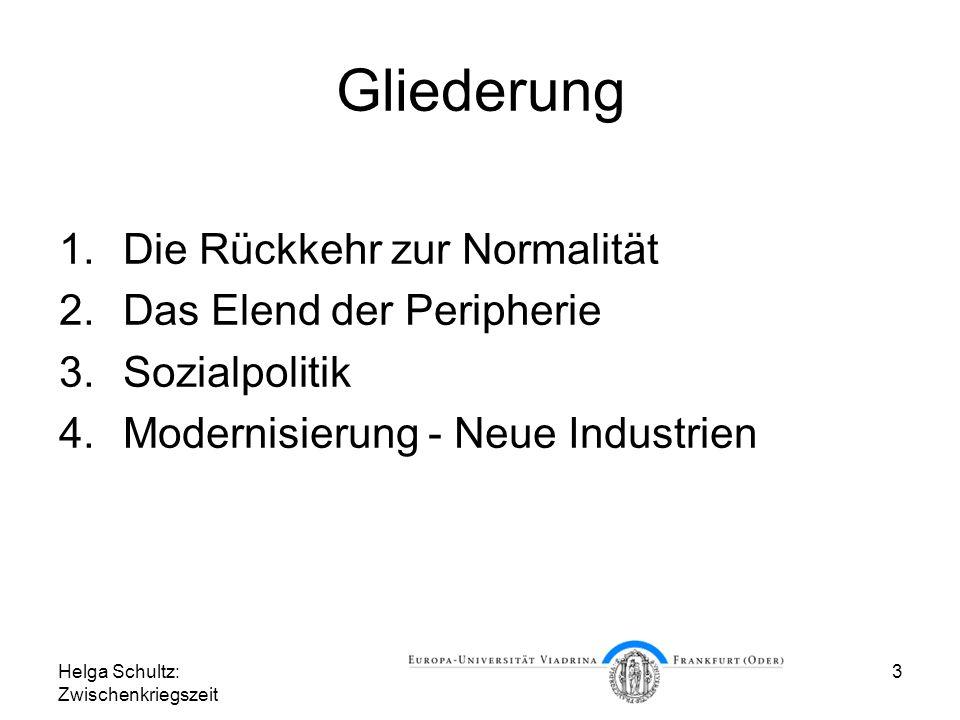 Helga Schultz: Zwischenkriegszeit 3 Gliederung 1.Die Rückkehr zur Normalität 2.Das Elend der Peripherie 3.Sozialpolitik 4.Modernisierung - Neue Indust