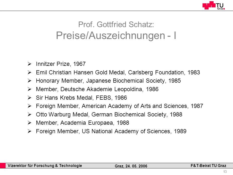 Professor Horst Cerjak, 19.12.2005 13 Vizerektor für Forschung & Technologie F&T-Beirat TU Graz Graz, 24. 05. 2006 Prof. Gottfried Schatz: Preise/Ausz
