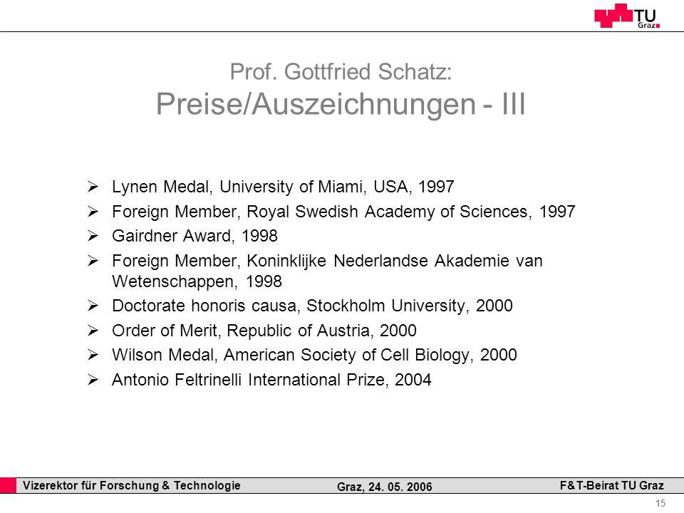 Professor Horst Cerjak, 19.12.2005 15 Vizerektor für Forschung & Technologie F&T-Beirat TU Graz Graz, 24. 05. 2006 Prof. Gottfried Schatz: Preise/Ausz