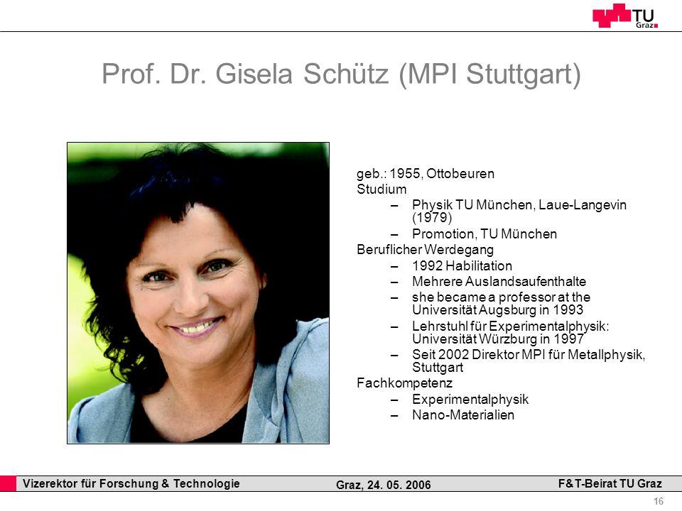 Professor Horst Cerjak, 19.12.2005 16 Vizerektor für Forschung & Technologie F&T-Beirat TU Graz Graz, 24. 05. 2006 Prof. Dr. Gisela Schütz (MPI Stuttg