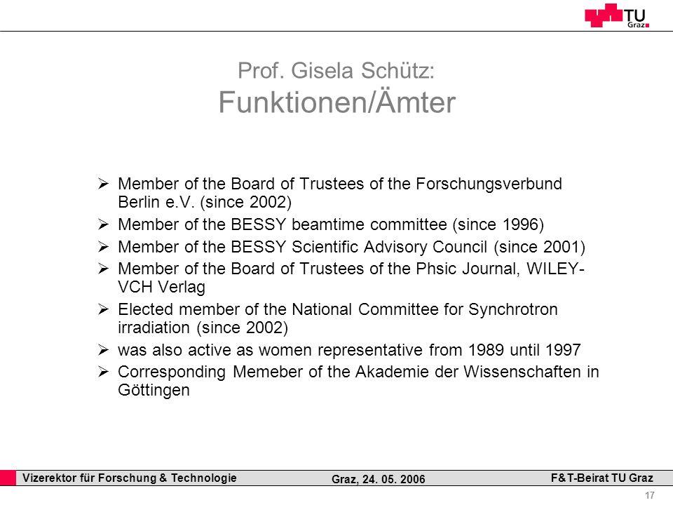 Professor Horst Cerjak, 19.12.2005 17 Vizerektor für Forschung & Technologie F&T-Beirat TU Graz Graz, 24. 05. 2006 Prof. Gisela Schütz: Funktionen/Ämt