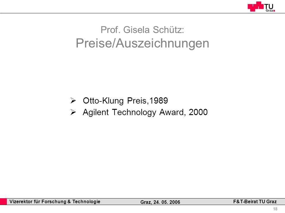 Professor Horst Cerjak, 19.12.2005 18 Vizerektor für Forschung & Technologie F&T-Beirat TU Graz Graz, 24. 05. 2006 Prof. Gisela Schütz: Preise/Auszeic