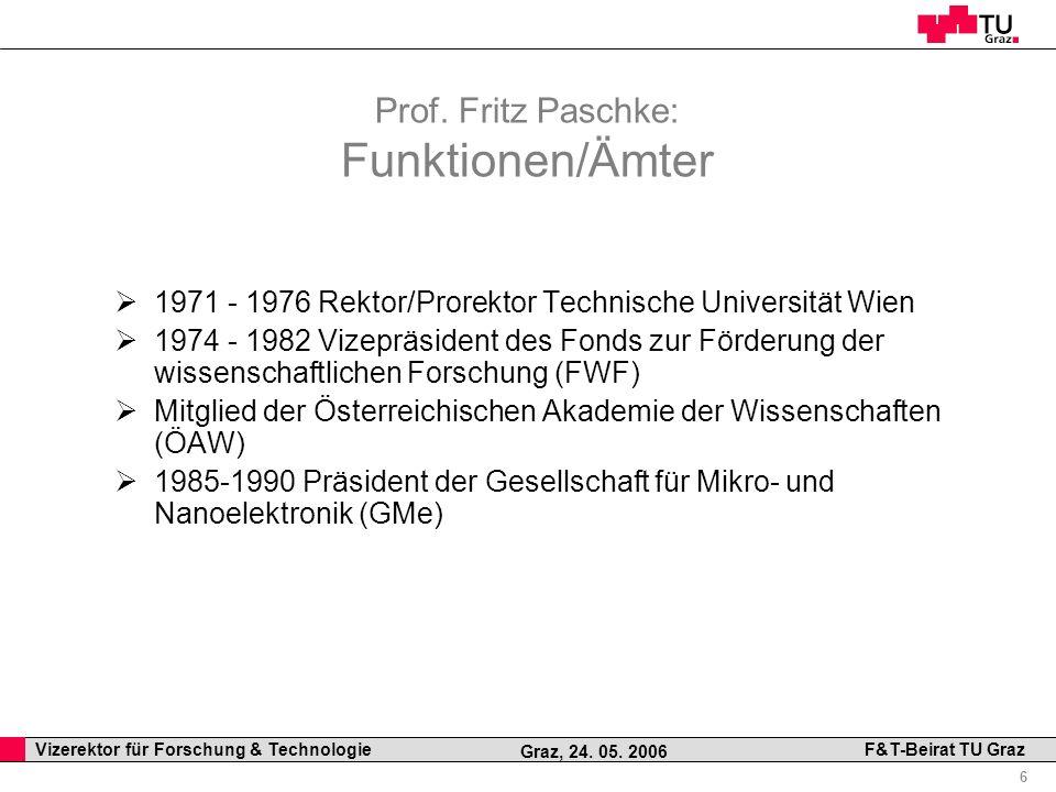 Professor Horst Cerjak, 19.12.2005 6 Vizerektor für Forschung & Technologie F&T-Beirat TU Graz Graz, 24. 05. 2006 Prof. Fritz Paschke: Funktionen/Ämte