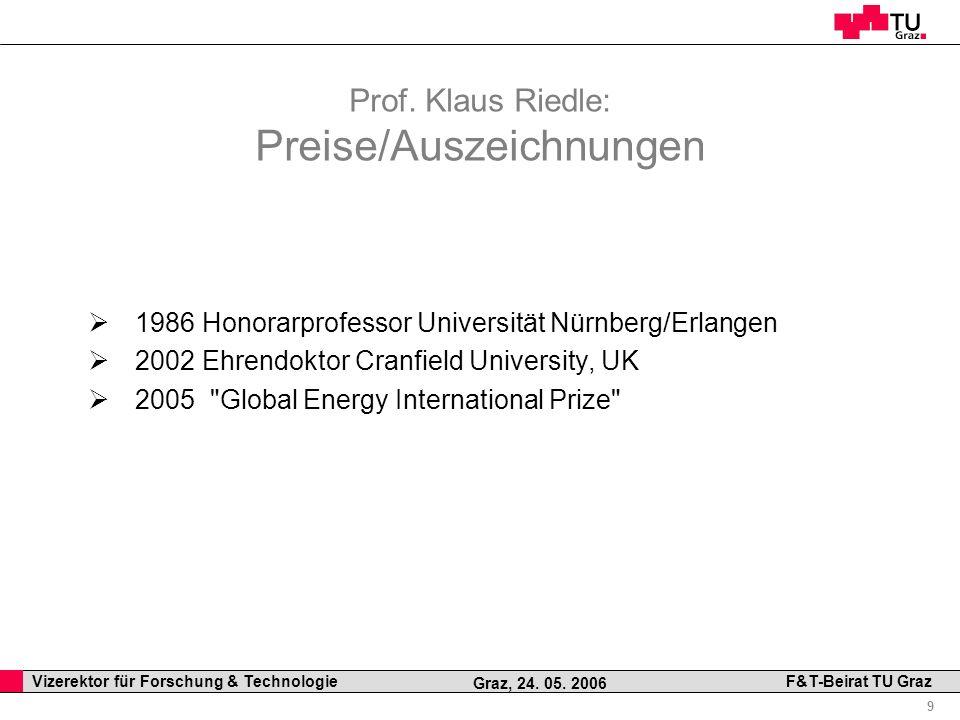 Professor Horst Cerjak, 19.12.2005 9 Vizerektor für Forschung & Technologie F&T-Beirat TU Graz Graz, 24. 05. 2006 Prof. Klaus Riedle: Preise/Auszeichn