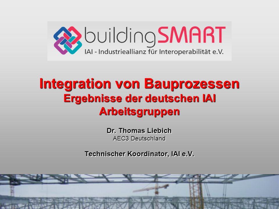 Integration von Bauprozessen Ergebnisse der deutschen IAI Arbeitsgruppen Dr. Thomas Liebich AEC3 Deutschland Technischer Koordinator, IAI e.V.
