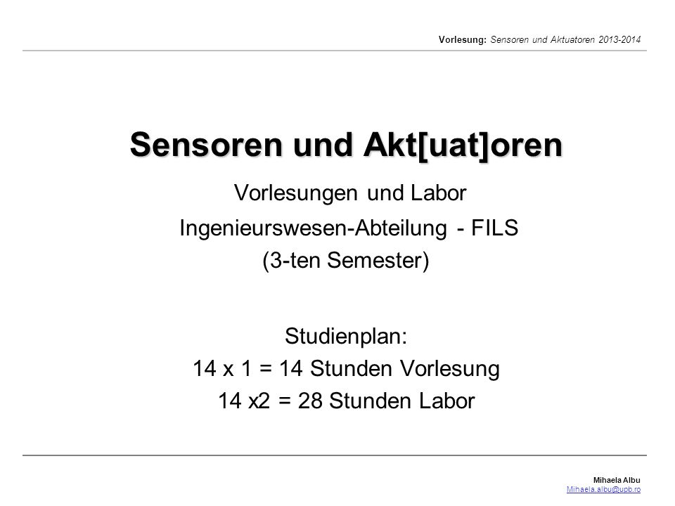 Mihaela Albu Mihaela.albu@upb.ro Vorlesung: Sensoren und Aktuatoren 2013-2014 2/41 Stoffplan: 1.Einleitung.