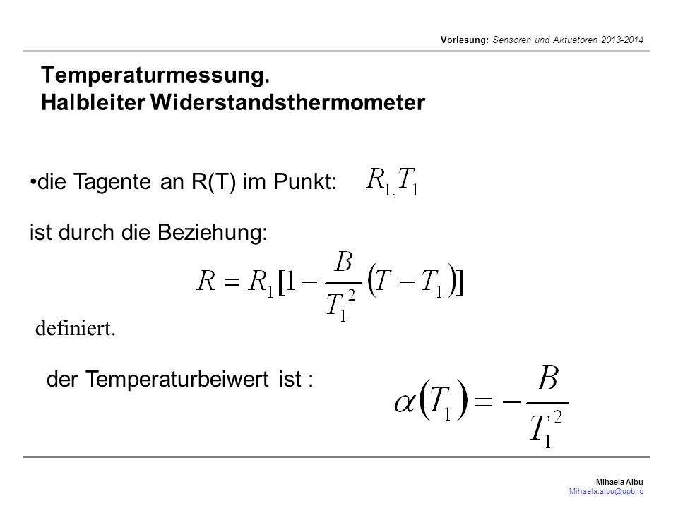 Mihaela Albu Mihaela.albu@upb.ro Vorlesung: Sensoren und Aktuatoren 2013-2014 die Tagente an R(T) im Punkt: Temperaturmessung. Halbleiter Widerstandst