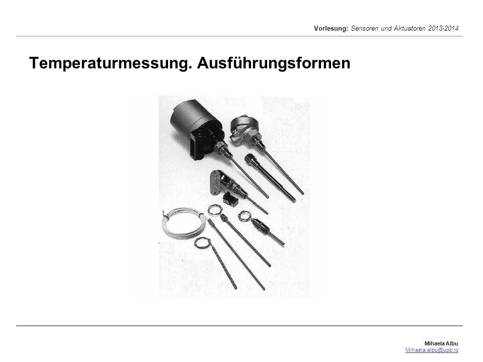 Mihaela Albu Mihaela.albu@upb.ro Vorlesung: Sensoren und Aktuatoren 2013-2014 Temperaturmessung. Ausführungsformen