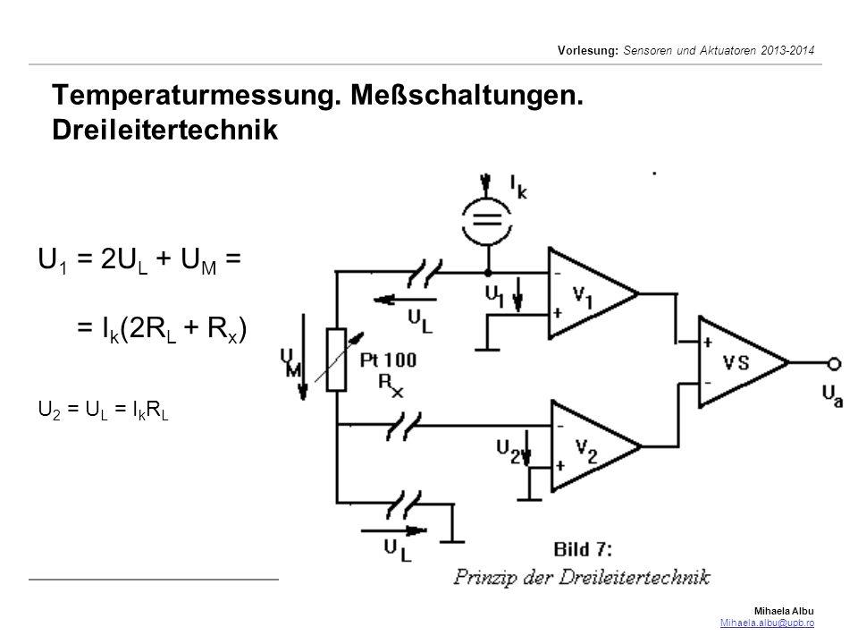 Mihaela Albu Mihaela.albu@upb.ro Vorlesung: Sensoren und Aktuatoren 2013-2014 Temperaturmessung. Meßschaltungen. Dreileitertechnik U 1 = 2U L + U M =