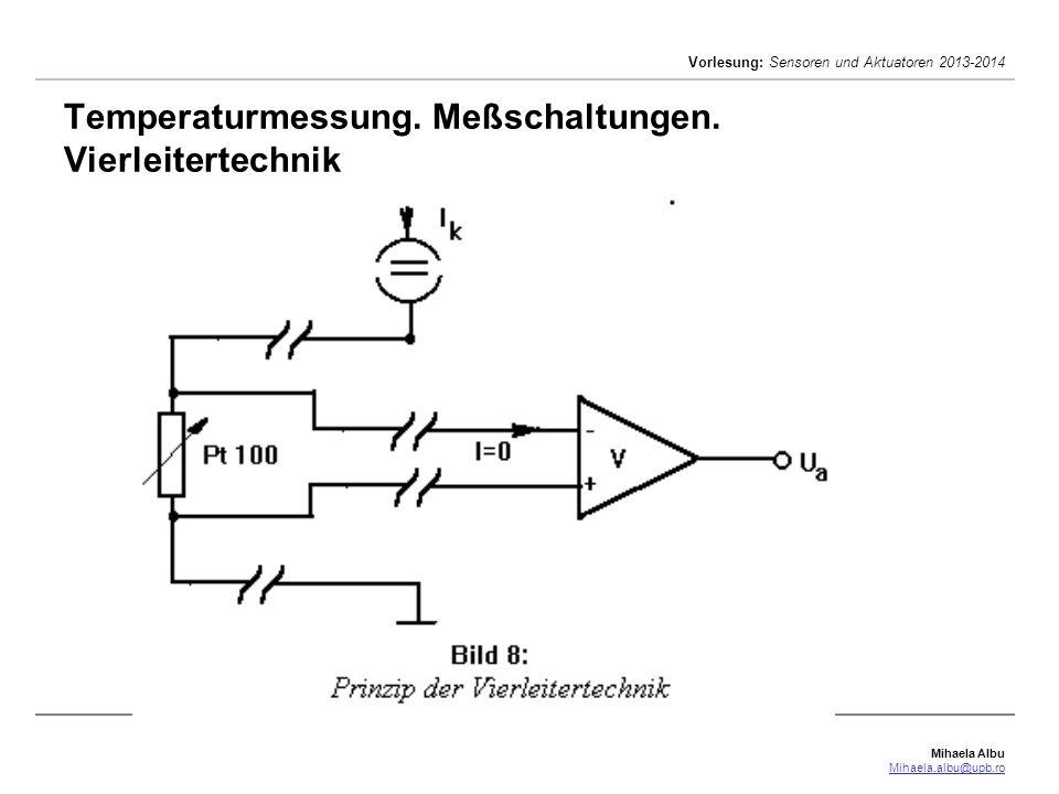 Mihaela Albu Mihaela.albu@upb.ro Vorlesung: Sensoren und Aktuatoren 2013-2014 Temperaturmessung. Meßschaltungen. Vierleitertechnik