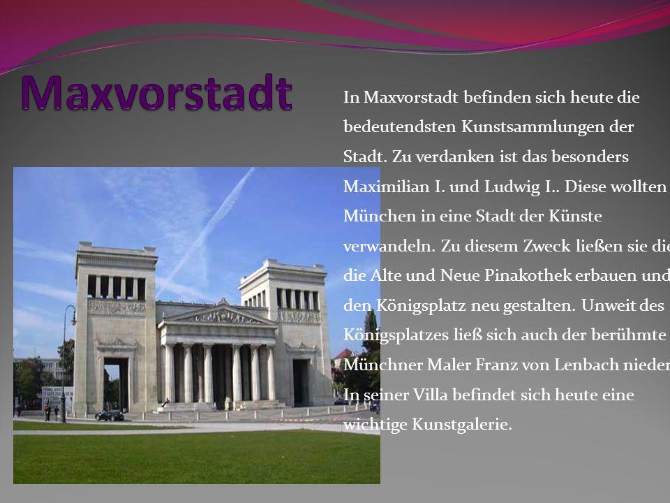 In Maxvorstadt befinden sich heute die bedeutendsten Kunstsammlungen der Stadt. Zu verdanken ist das besonders Maximilian I. und Ludwig I.. Diese woll