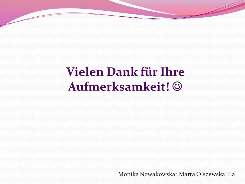 Vielen Dank für Ihre Aufmerksamkeit! Monika Nowakowska i Marta Olszewska IIIa