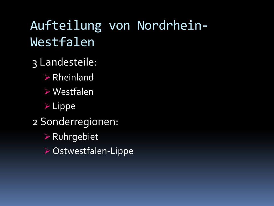 Aufteilung von Nordrhein- Westfalen 3 Landesteile: Rheinland Westfalen Lippe 2 Sonderregionen: Ruhrgebiet Ostwestfalen-Lippe