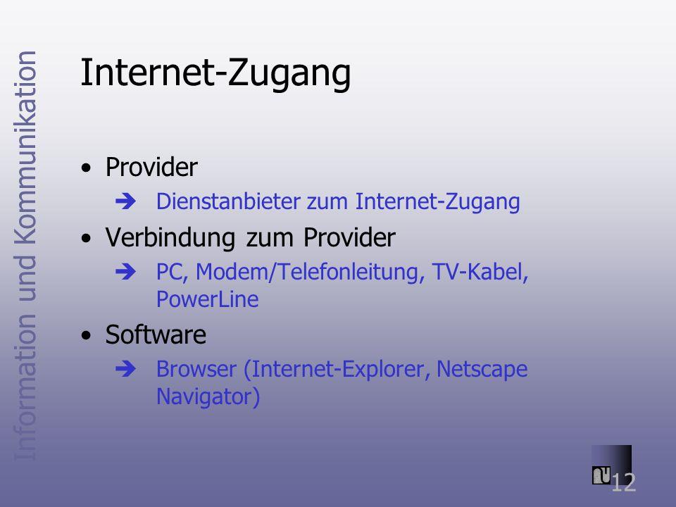 Information und Kommunikation 12 Internet-Zugang Provider Dienstanbieter zum Internet-Zugang Verbindung zum Provider PC, Modem/Telefonleitung, TV-Kabel, PowerLine Software Browser (Internet-Explorer, Netscape Navigator)
