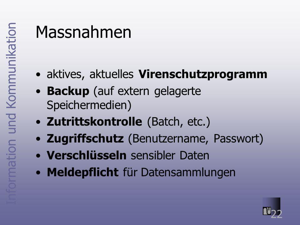 Information und Kommunikation 22 Massnahmen aktives, aktuelles Virenschutzprogramm Backup (auf extern gelagerte Speichermedien) Zutrittskontrolle (Batch, etc.) Zugriffschutz (Benutzername, Passwort) Verschlüsseln sensibler Daten Meldepflicht für Datensammlungen