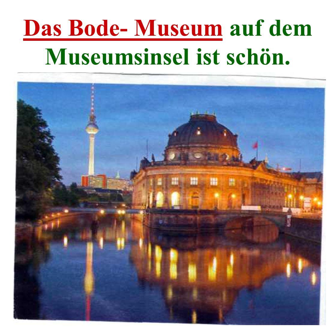 Das Bode- Museum auf dem Museumsinsel ist schön.
