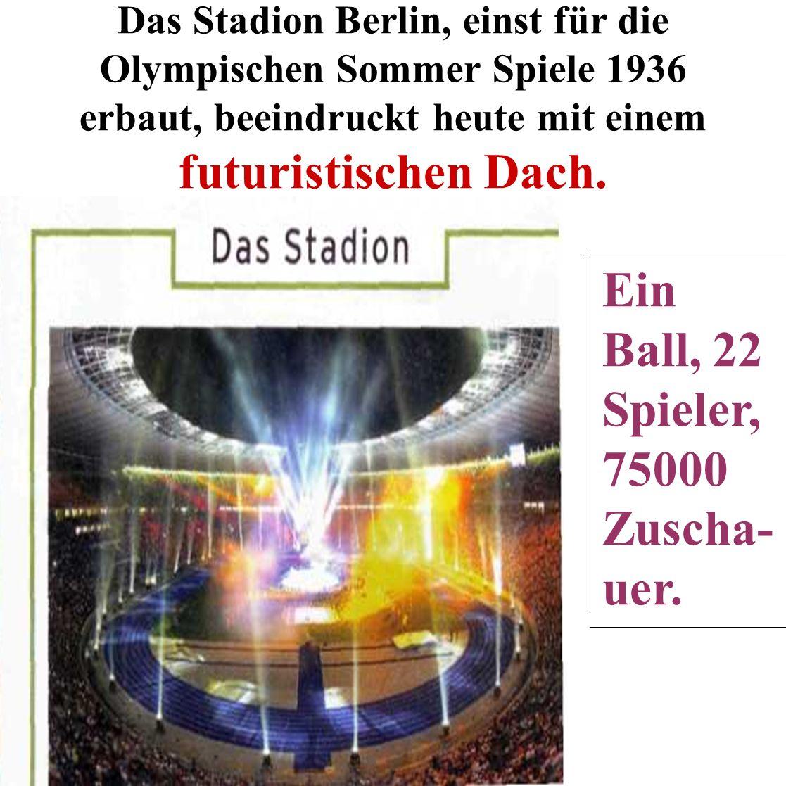 Das Stadion Berlin, einst für die Olympischen Sommer Spiele 1936 erbaut, beeindruckt heute mit einem futuristischen Dach. Ein Ball, 22 Spieler, 75000