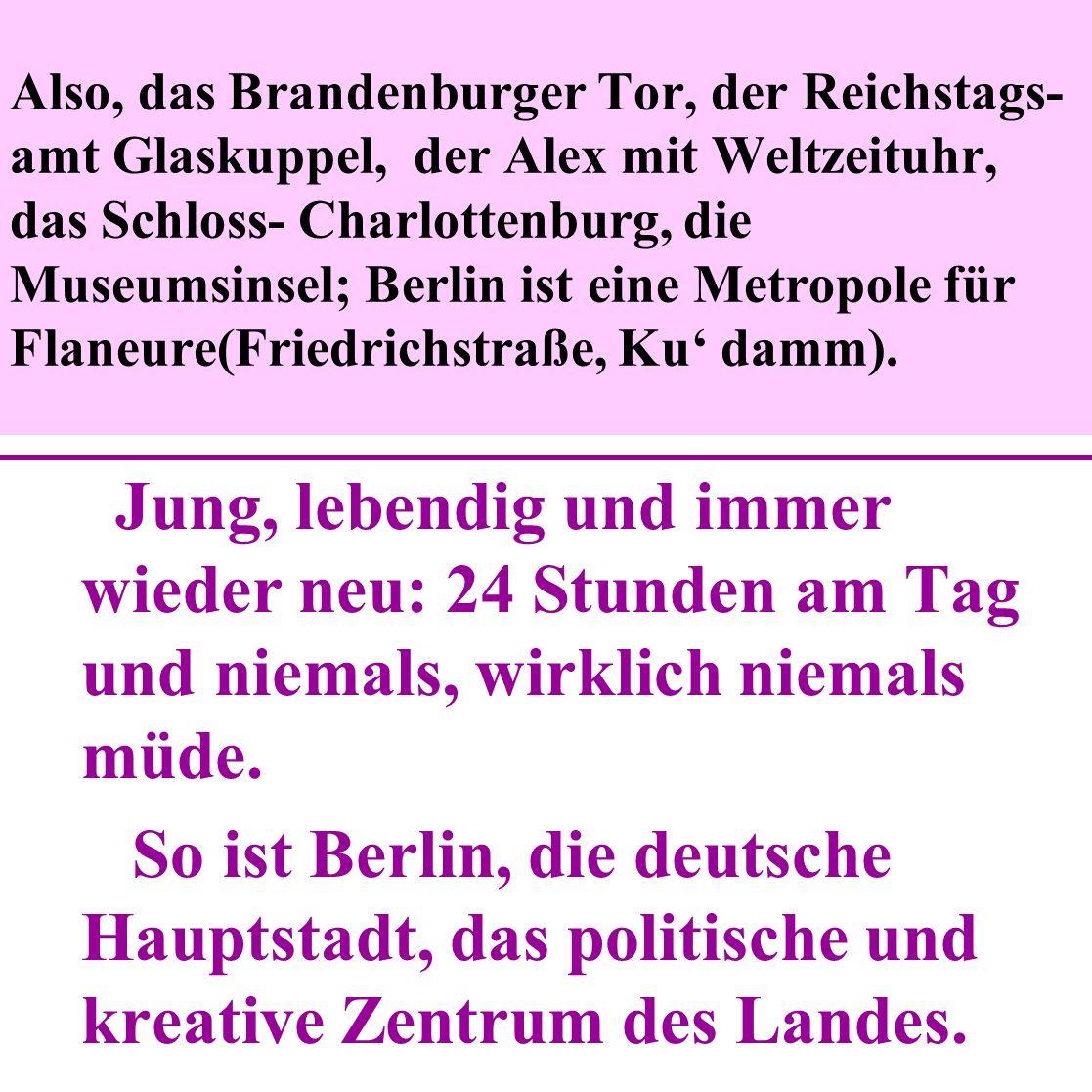 Also, das Brandenburger Tor, der Reichstags- amt Glaskuppel, der Alex mit Weltzeituhr, das Schloss- Charlottenburg, die Museumsinsel; Berlin ist eine Metropole für Flaneure(Friedrichstraße, Ku damm).
