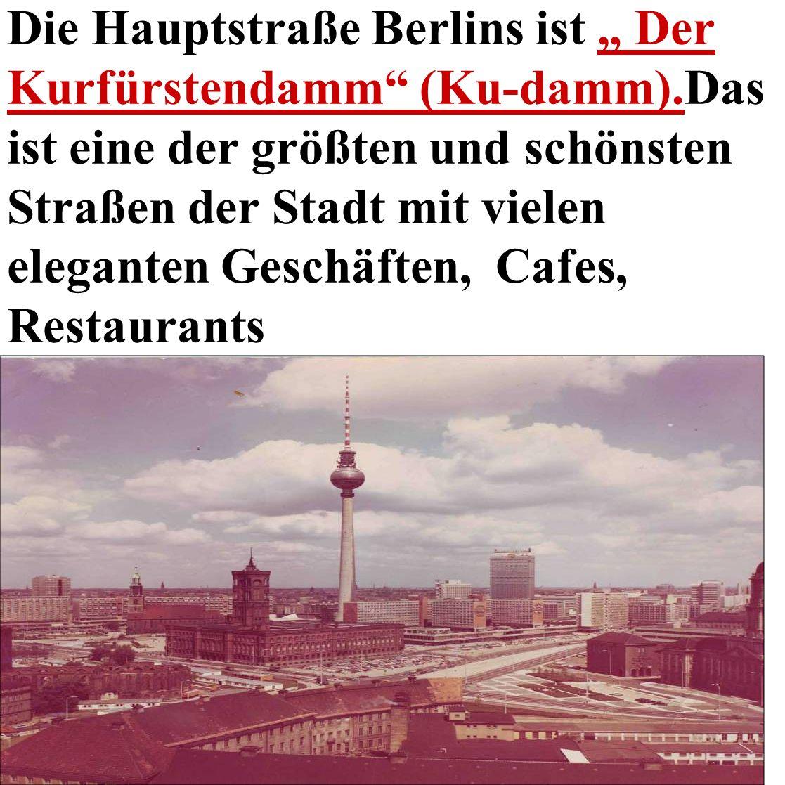 Die Hauptstraße Berlins ist Der Kurfürstendamm (Ku-damm).Das ist eine der größten und schönsten Straßen der Stadt mit vielen eleganten Geschäften, Cafes, Restaurants
