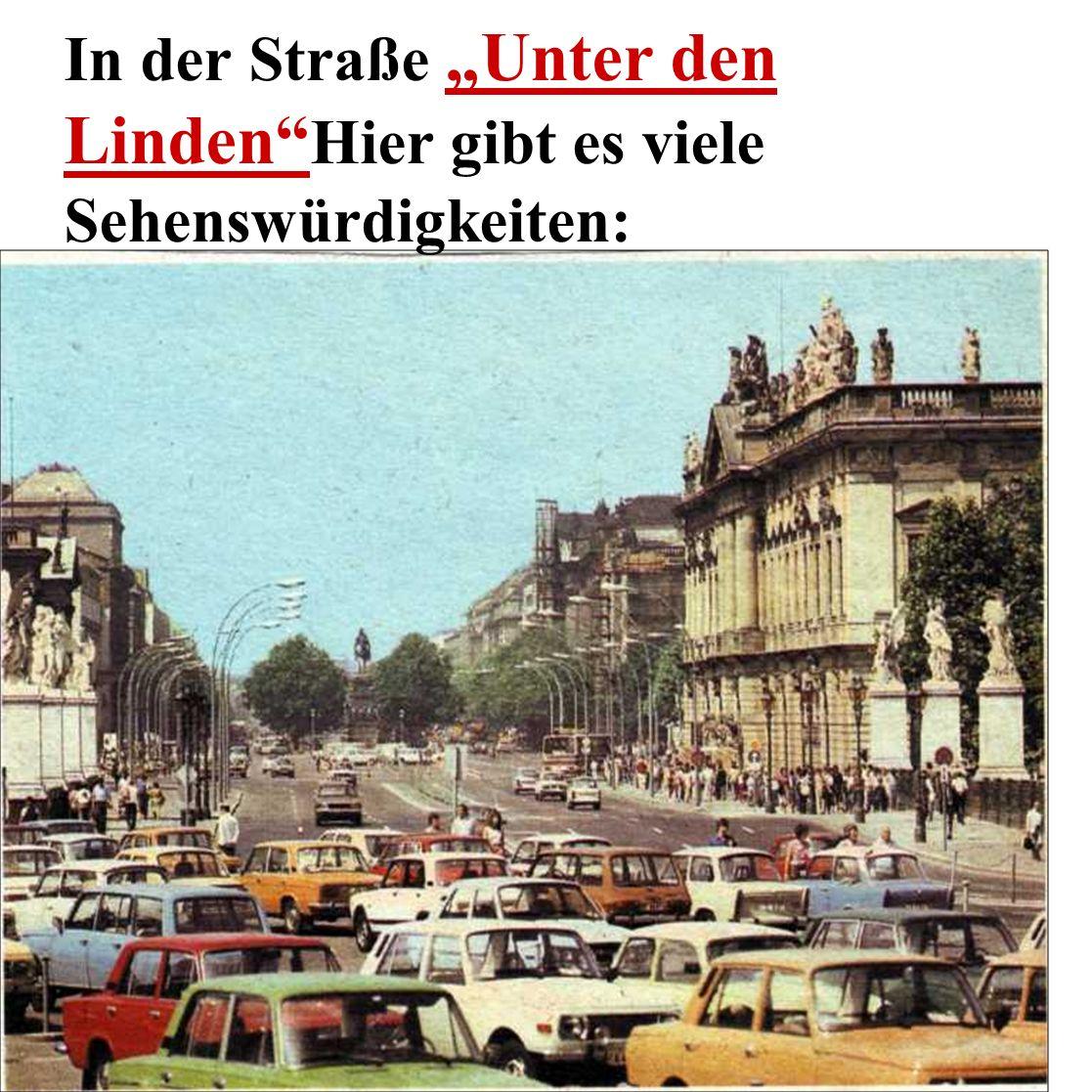 In der Straße Unter den Linden Hier gibt es viele Sehenswürdigkeiten: