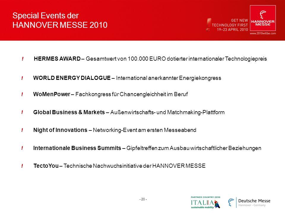 Special Events der HANNOVER MESSE 2010 HERMES AWARD – Gesamtwert von 100.000 EURO dotierter internationaler Technologiepreis Global Business & Markets – Außenwirtschafts- und Matchmaking-Plattform TectoYou – Technische Nachwuchsinitiative der HANNOVER MESSE WoMenPower – Fachkongress für Chancengleichheit im Beruf WORLD ENERGY DIALOGUE – International anerkannter Energiekongress Night of Innovations – Networking-Event am ersten Messeabend Internationale Business Summits – Gipfeltreffen zum Ausbau wirtschaftlicher Beziehungen - 20 -