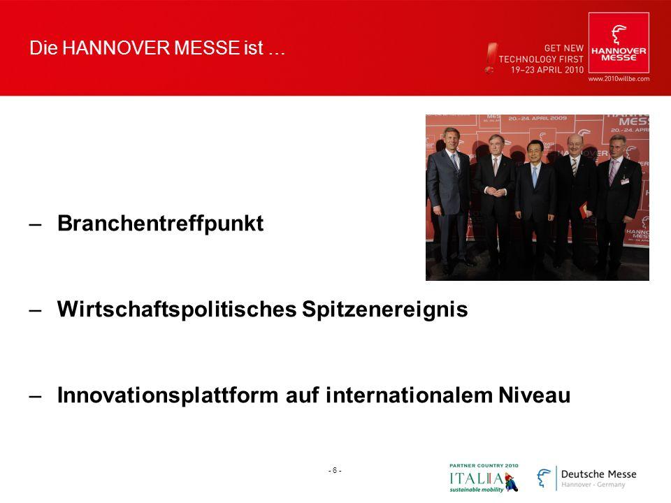 Die HANNOVER MESSE ist … –Branchentreffpunkt –Wirtschaftspolitisches Spitzenereignis –Innovationsplattform auf internationalem Niveau - 6 -