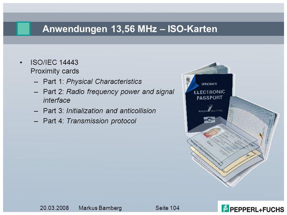 20.03.2008Markus BambergSeite 104 Anwendungen 13,56 MHz – ISO-Karten ISO/IEC 14443 Proximity cards –Part 1: Physical Characteristics –Part 2: Radio fr