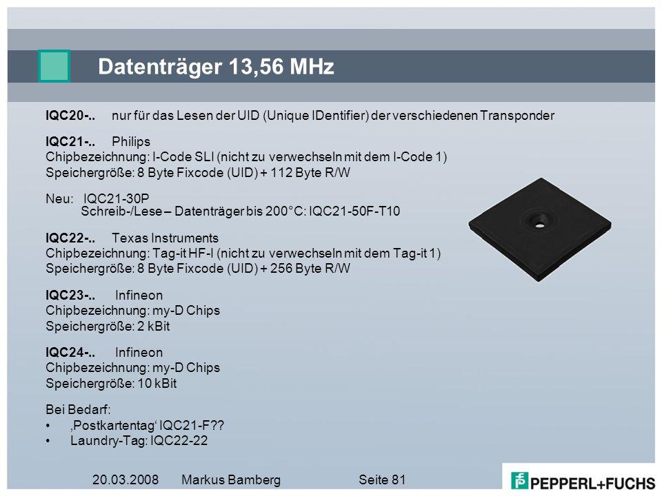 20.03.2008Markus BambergSeite 81 Datenträger 13,56 MHz IQC20-..nur für das Lesen der UID (Unique IDentifier) der verschiedenen Transponder IQC21-..Phi