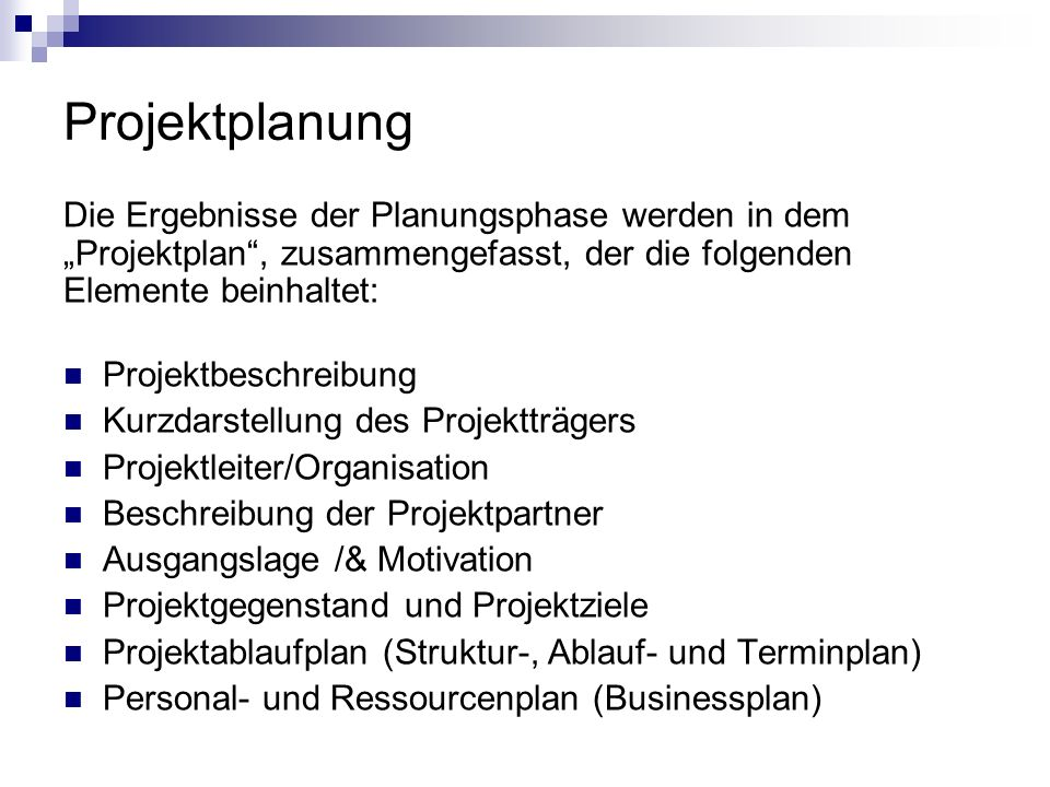 Projektplanung Die Ergebnisse der Planungsphase werden in dem Projektplan, zusammengefasst, der die folgenden Elemente beinhaltet: Projektbeschreibung