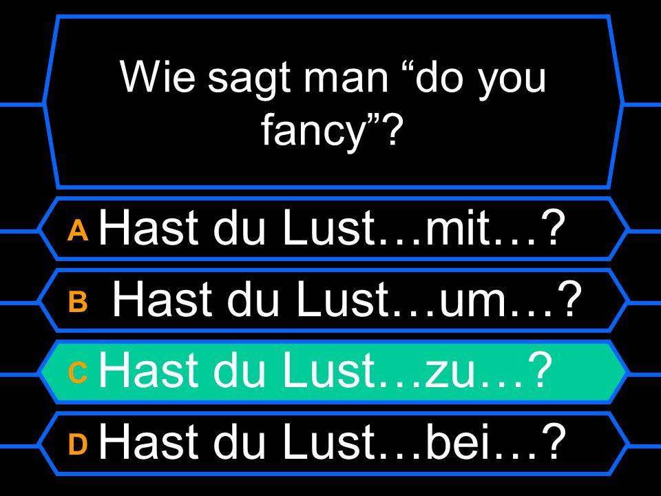 Wie sagt man do you fancy? A Hist du Lust…mit…? B Habe ich Lust…um…? C Hast du Lust…zu…? D Hast du Lust…bei…?