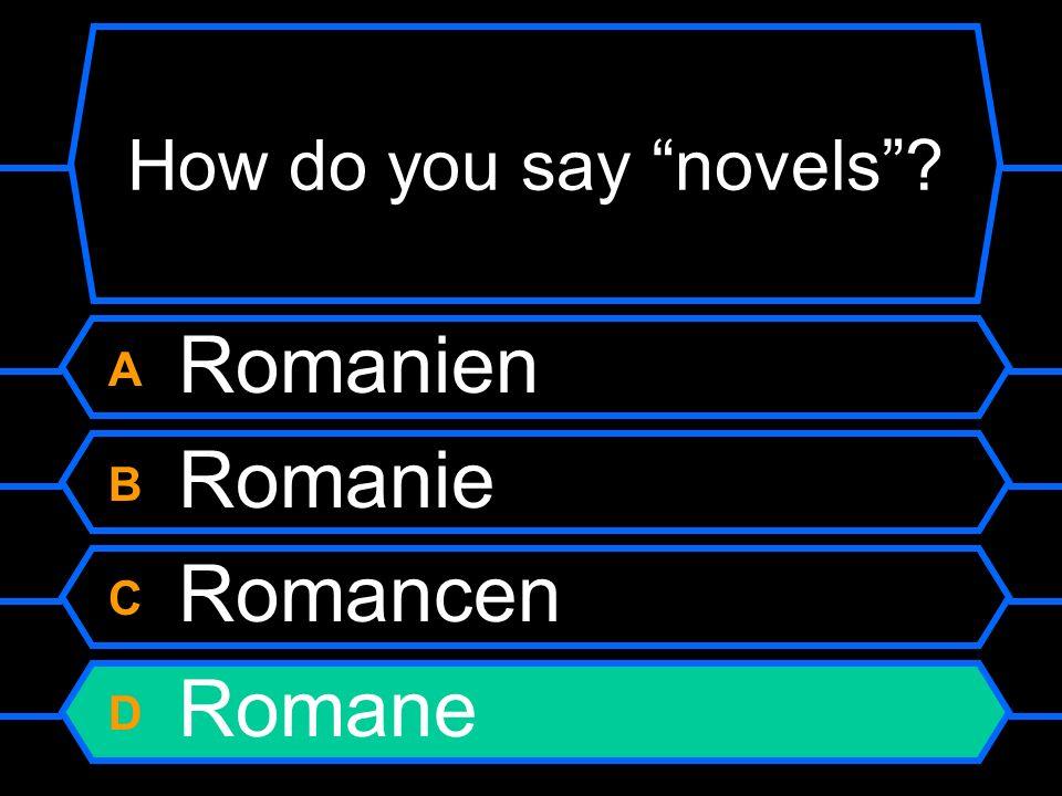 How do you say novels? A Romanien B Romanie C Romancen D Romane